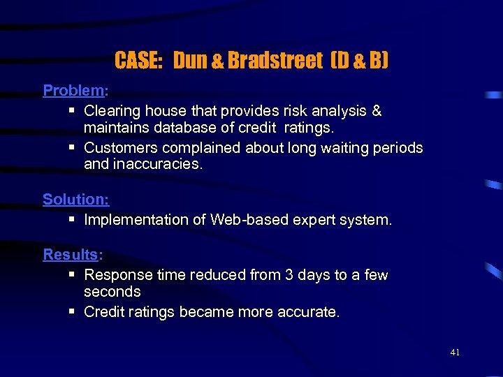 CASE: Dun & Bradstreet (D & B) Problem: § Clearing house that provides risk