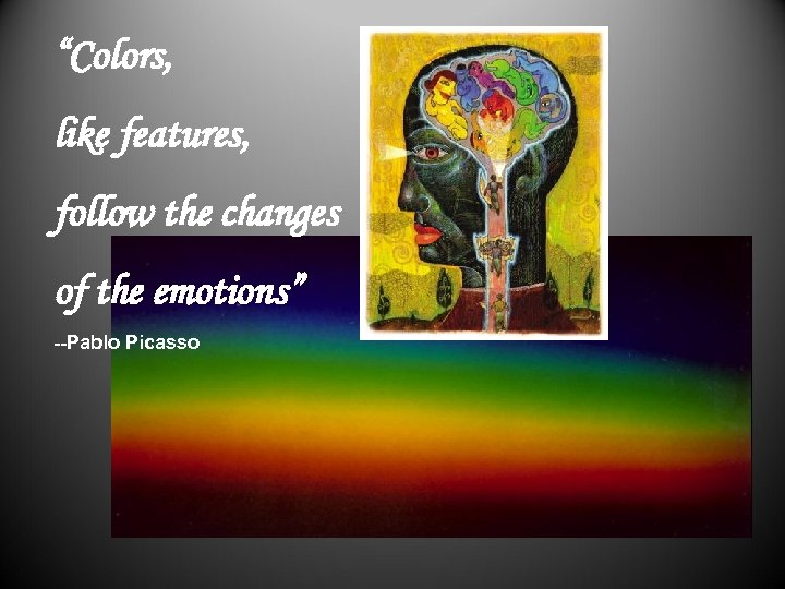 """""""Colors, like features, follow the changes of the emotions"""" --Pablo Picasso"""