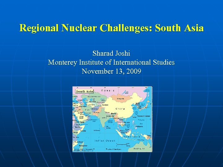 Regional Nuclear Challenges: South Asia Sharad Joshi Monterey Institute of International Studies November 13,