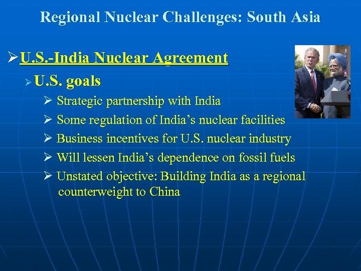 Regional Nuclear Challenges: South Asia ØU. S. -India Nuclear Agreement Ø U. S. goals