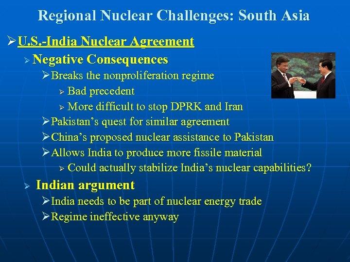 Regional Nuclear Challenges: South Asia ØU. S. -India Nuclear Agreement Ø Negative Consequences ØBreaks