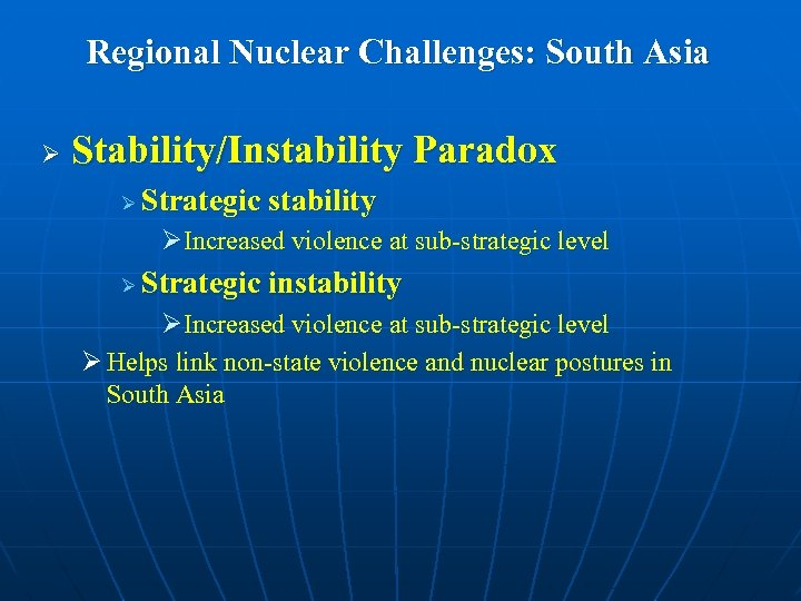 Regional Nuclear Challenges: South Asia Ø Stability/Instability Paradox Ø Strategic stability ØIncreased violence at
