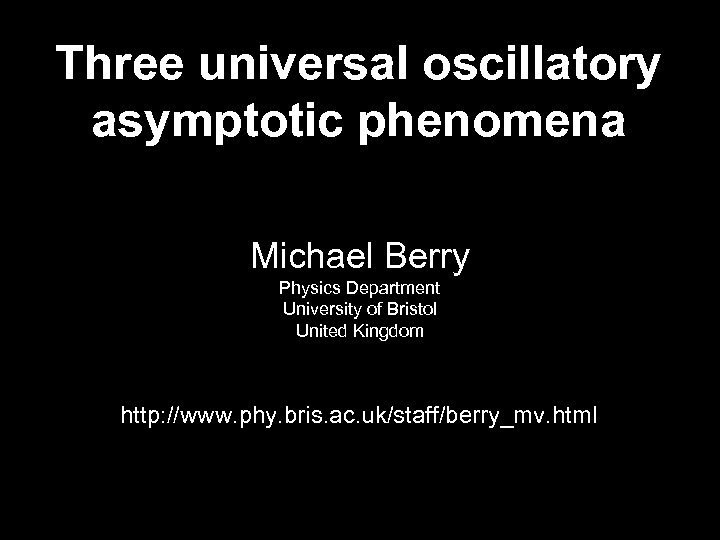 Three universal oscillatory asymptotic phenomena Michael Berry Physics Department University of Bristol United Kingdom