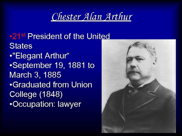 Chester Alan Arthur • 21 st President of the United States •