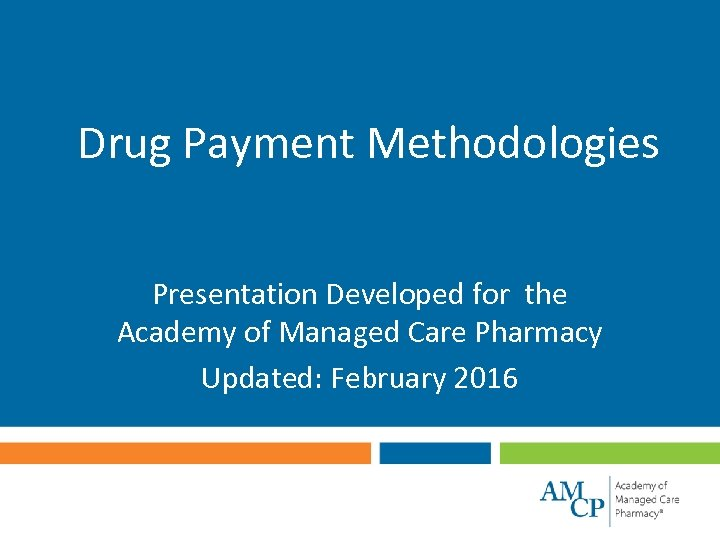 Drug Payment Methodologies Presentation Developed for the Academy of Managed Care Pharmacy Updated: February