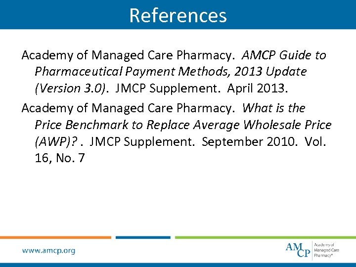References Academy of Managed Care Pharmacy. AMCP Guide to Pharmaceutical Payment Methods, 2013 Update