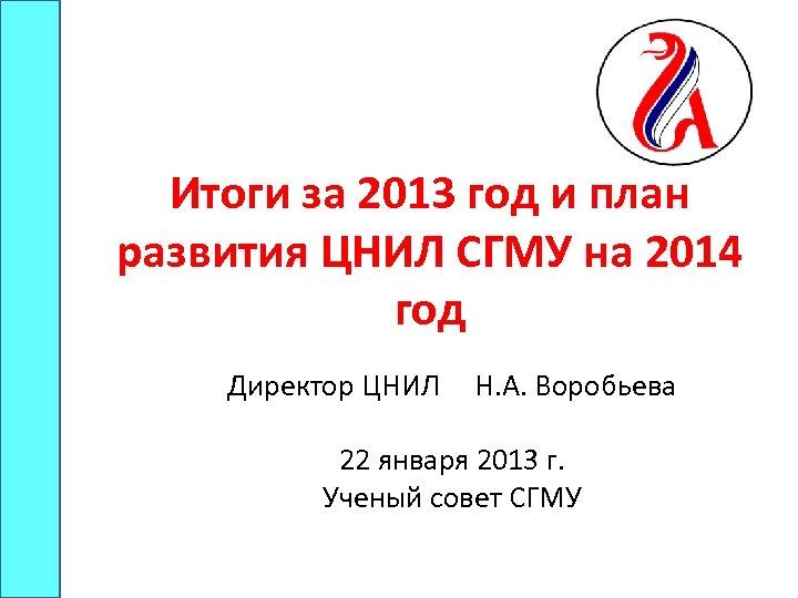 Итоги за 2013 год и план развития ЦНИЛ СГМУ на 2014 год Директор ЦНИЛ