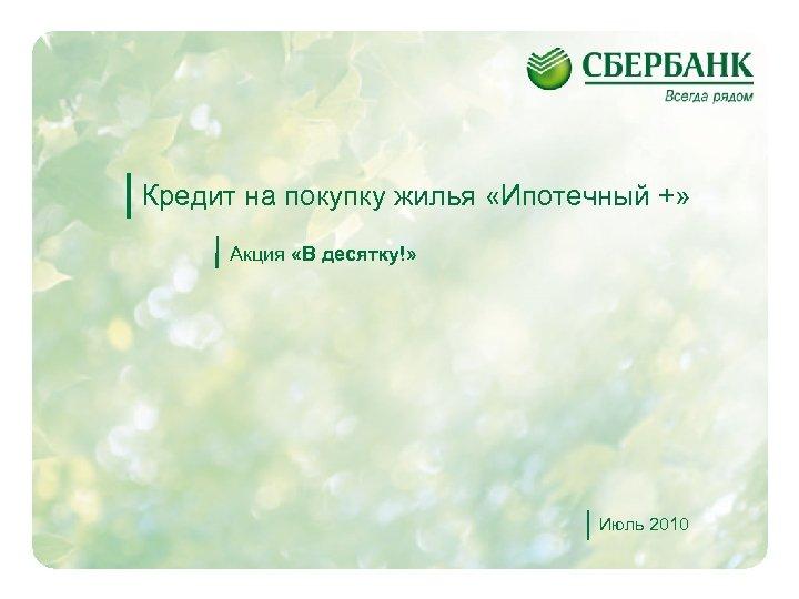Кредит на покупку жилья «Ипотечный +» Акция «В десятку!» Июль 2010 1
