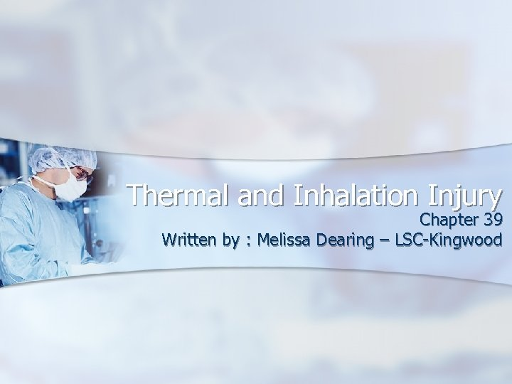 Thermal and Inhalation Injury Chapter 39 Written by : Melissa Dearing – LSC-Kingwood