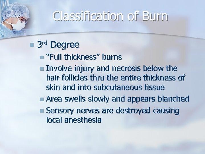 "Classification of Burn n 3 rd Degree n ""Full thickness"" burns n Involve injury"