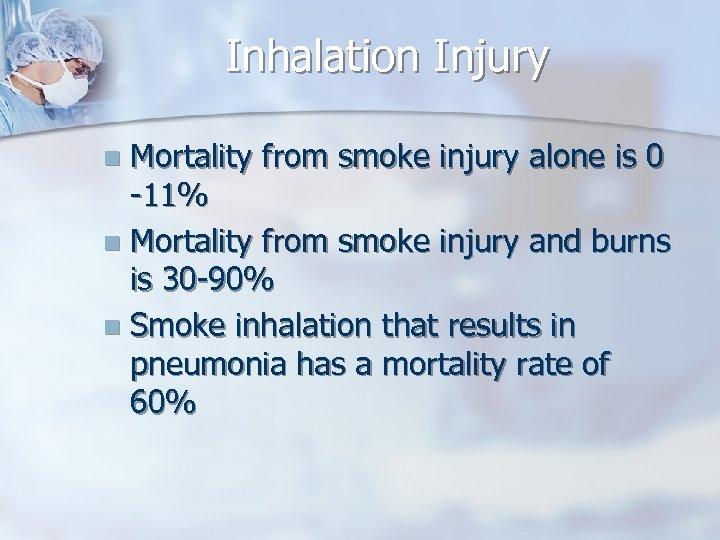 Inhalation Injury Mortality from smoke injury alone is 0 -11% n Mortality from smoke