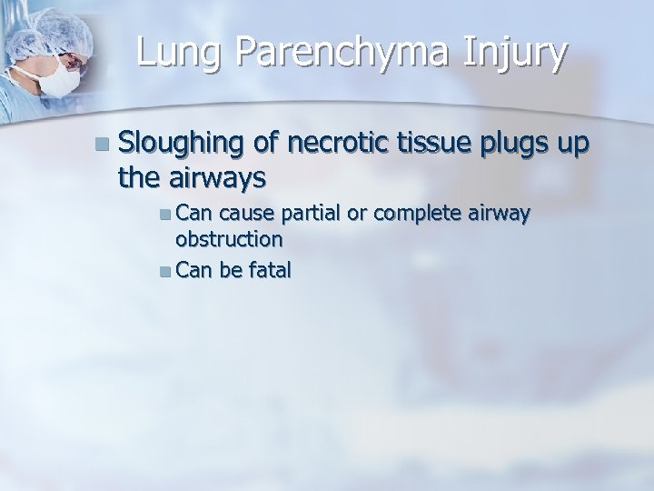 Lung Parenchyma Injury n Sloughing of necrotic tissue plugs up the airways n Can