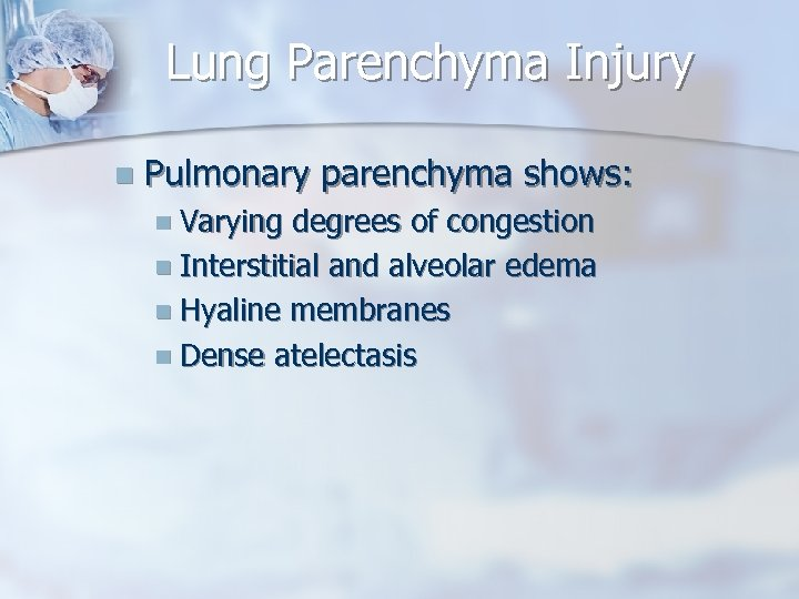 Lung Parenchyma Injury n Pulmonary parenchyma shows: n Varying degrees of congestion n Interstitial