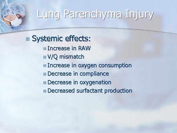 Lung Parenchyma Injury n Systemic effects: n Increase in RAW n V/Q mismatch n