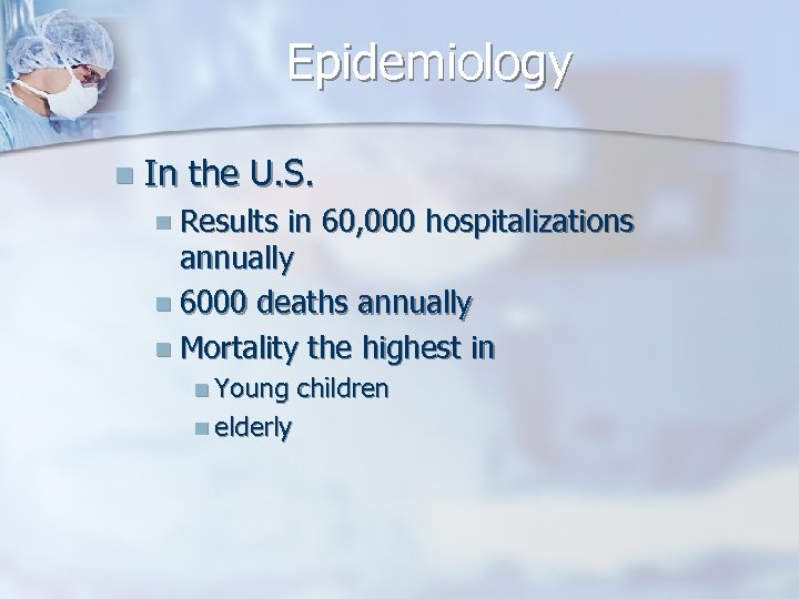 Epidemiology n In the U. S. n Results in 60, 000 hospitalizations annually n