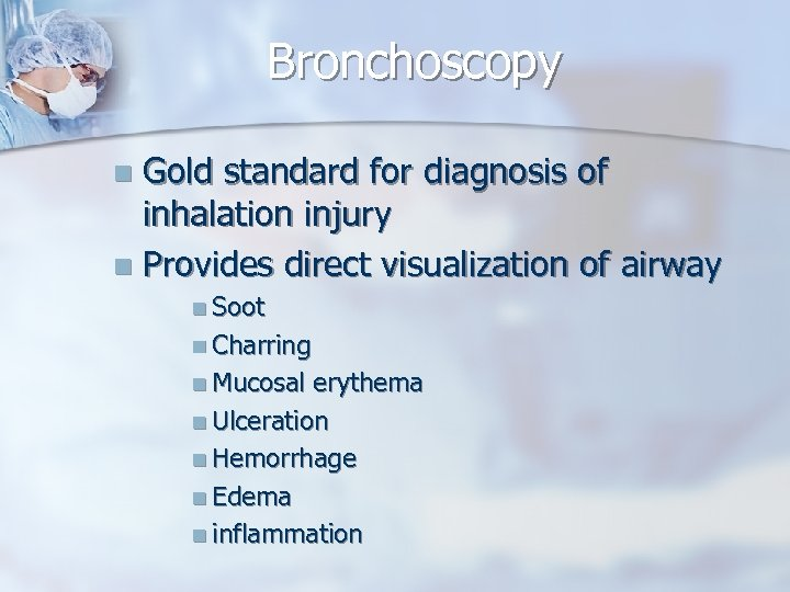 Bronchoscopy Gold standard for diagnosis of inhalation injury n Provides direct visualization of airway