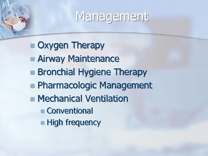 Management Oxygen Therapy n Airway Maintenance n Bronchial Hygiene Therapy n Pharmacologic Management n