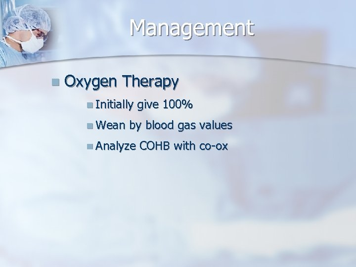 Management n Oxygen Therapy n Initially n Wean give 100% by blood gas values