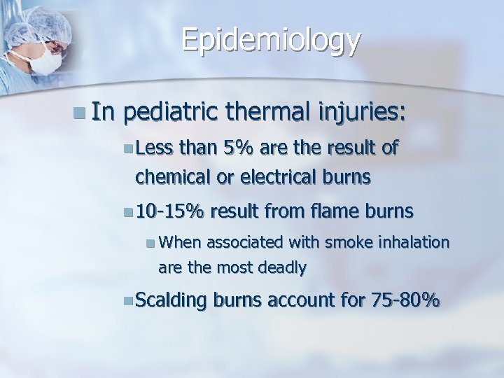 Epidemiology n In pediatric thermal injuries: n Less than 5% are the result of