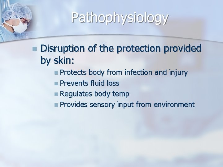 Pathophysiology n Disruption of the protection provided by skin: n Protects body from infection