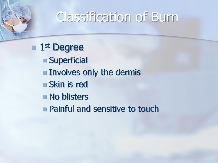 Classification of Burn n 1 st Degree n Superficial n Involves only the dermis