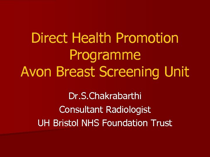 Direct Health Promotion Programme Avon Breast Screening Unit Dr. S. Chakrabarthi Consultant Radiologist UH