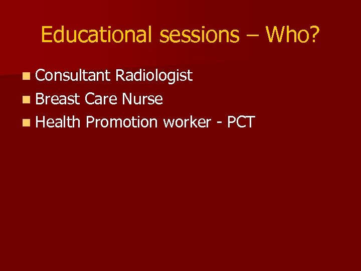 Educational sessions – Who? n Consultant Radiologist n Breast Care Nurse n Health Promotion