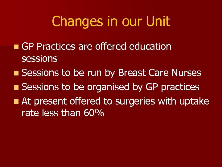 Changes in our Unit n GP Practices are offered education sessions n Sessions to