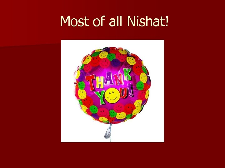 Most of all Nishat!