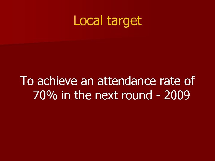 Local target To achieve an attendance rate of 70% in the next round -