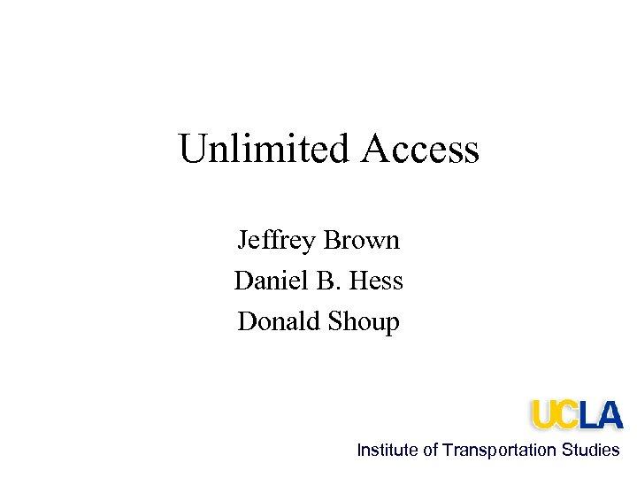 Unlimited Access Jeffrey Brown Daniel B. Hess Donald Shoup Institute of Transportation Studies