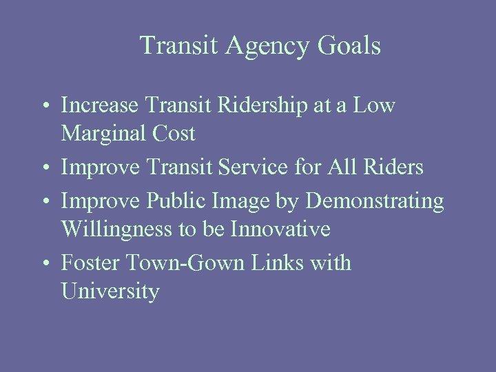 Transit Agency Goals • Increase Transit Ridership at a Low Marginal Cost • Improve