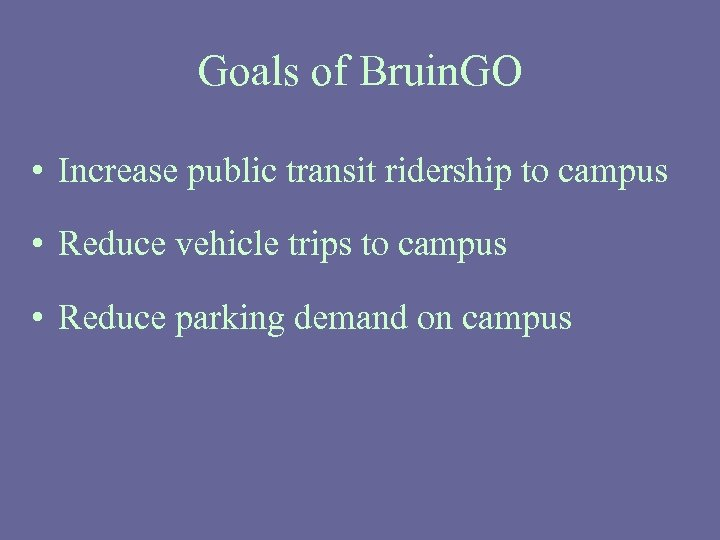 Goals of Bruin. GO • Increase public transit ridership to campus • Reduce vehicle