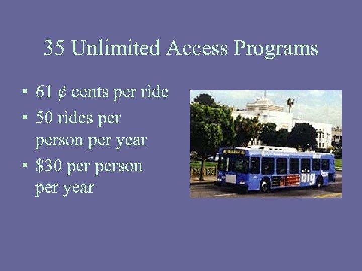 35 Unlimited Access Programs • 61 ¢ cents per ride • 50 rides person