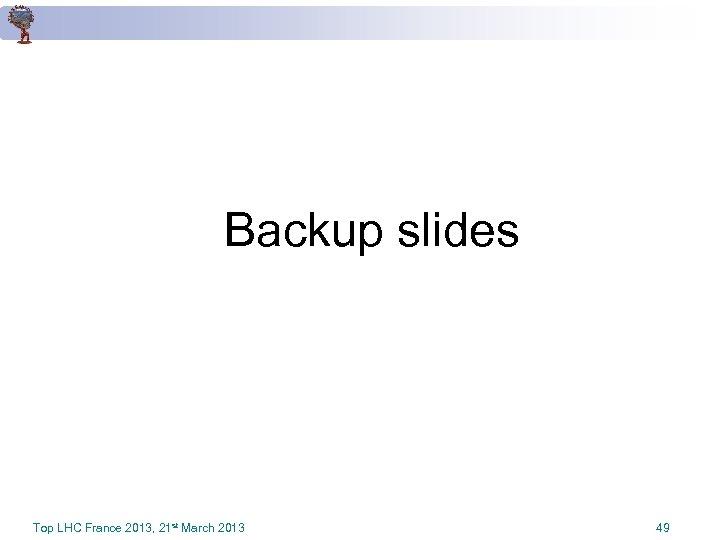 Backup slides Top LHC France 2013, 21 st March 2013 49