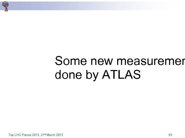 Some new measuremen done by ATLAS Top LHC France 2013, 21 st March 2013