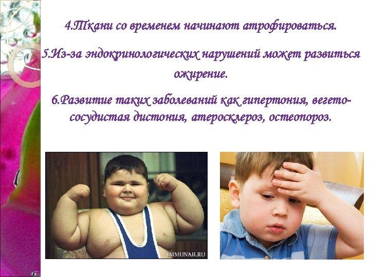 4. Ткани со временем начинают атрофироваться. 5. Из-за эндокринологических нарушений может развиться ожирение. 6.