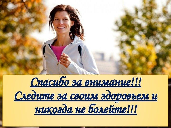 Спасибо за внимание!!! Следите за своим здоровьем и никогда не болейте!!!