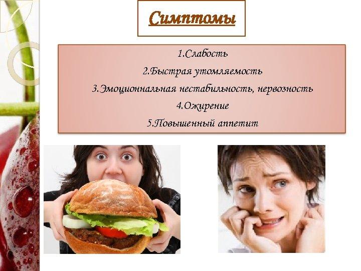 Симптомы 1. Слабость 2. Быстрая утомляемость 3. Эмоционнальная нестабильность, нервозность 4. Ожирение 5. Повышенный