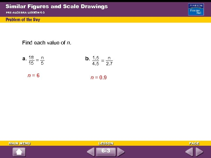 Similar Figures and Scale Drawings PRE-ALGEBRA LESSON 6 -3 Find each value of n.