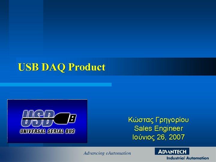 USB DAQ Product Κώστας Γρηγορίου Sales Engineer Ιούνιος 26, 2007