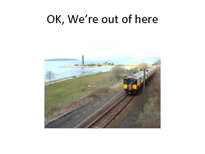OK, We're out of here