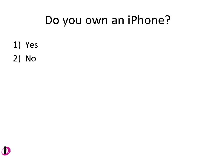 Do you own an i. Phone? 1) Yes 2) No