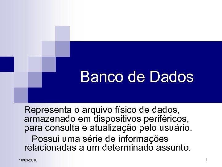 Banco de Dados Representa o arquivo físico de dados, armazenado em dispositivos periféricos, para