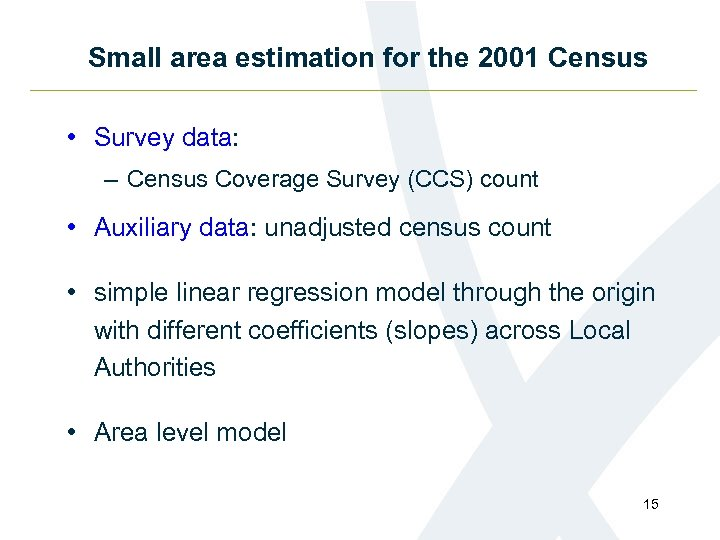 Small area estimation for the 2001 Census • Survey data: – Census Coverage Survey