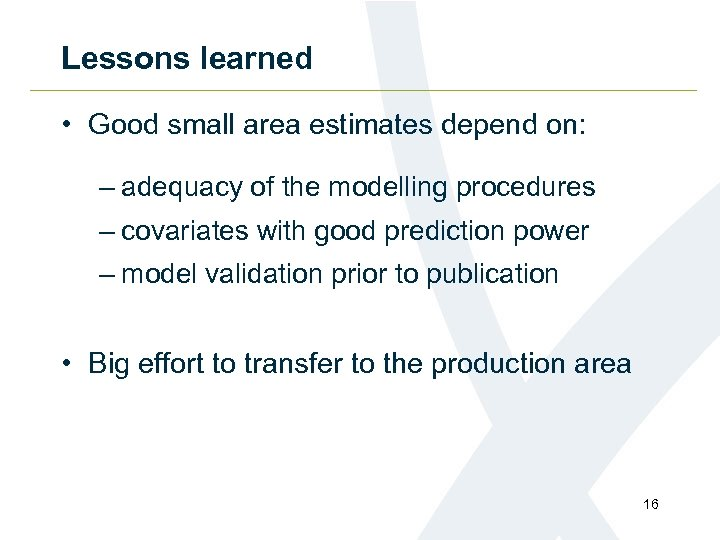 Lessons learned • Good small area estimates depend on: – adequacy of the modelling