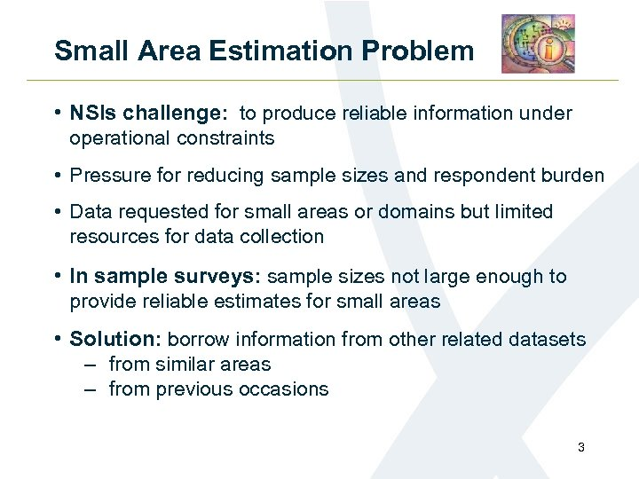 Small Area Estimation Problem • NSIs challenge: to produce reliable information under operational constraints