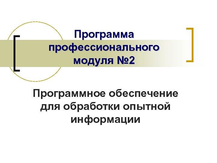 Программа профессионального модуля № 2 Программное обеспечение для обработки опытной информации