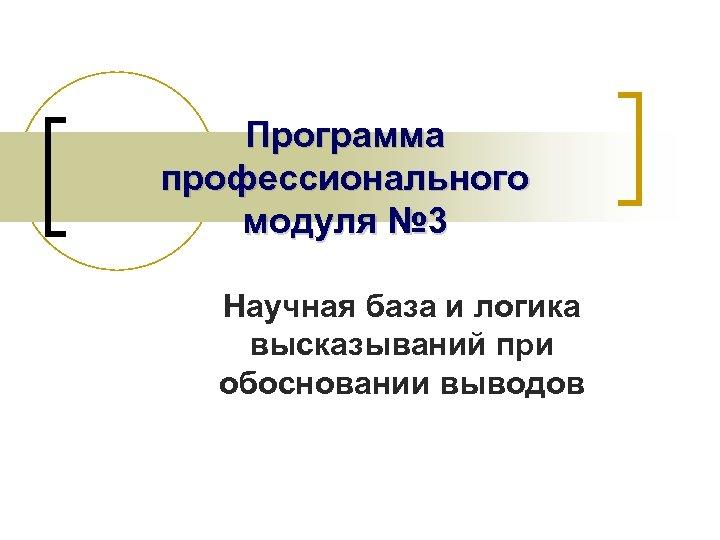 Программа профессионального модуля № 3 Научная база и логика высказываний при обосновании выводов