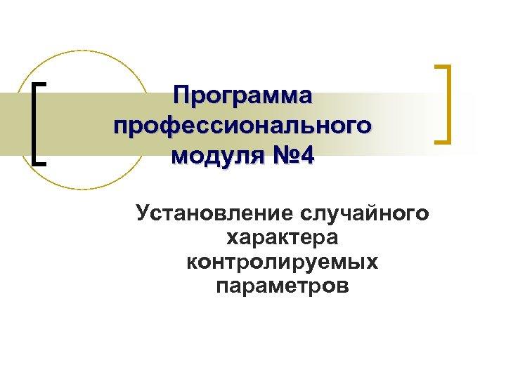 Программа профессионального модуля № 4 Установление случайного характера контролируемых параметров
